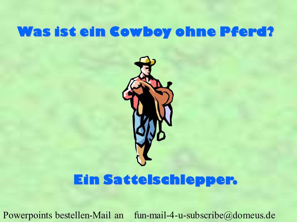 Powerpoints bestellen-Mail an fun-mail-4-u-subscribe@domeus.de Was ist ein Cowboy ohne Pferd? Ein Sattelschlepper.