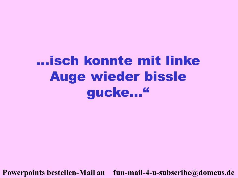 Powerpoints bestellen-Mail an fun-mail-4-u-subscribe@domeus.de...isch konnte mit linke Auge wieder bissle gucke...