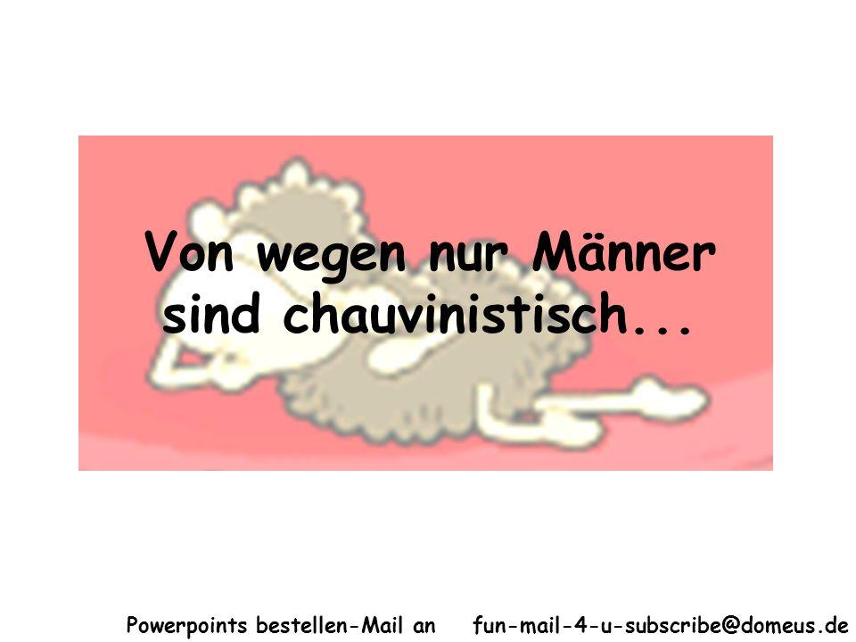 Powerpoints bestellen-Mail an fun-mail-4-u-subscribe@domeus.de Von wegen nur Männer sind chauvinistisch...