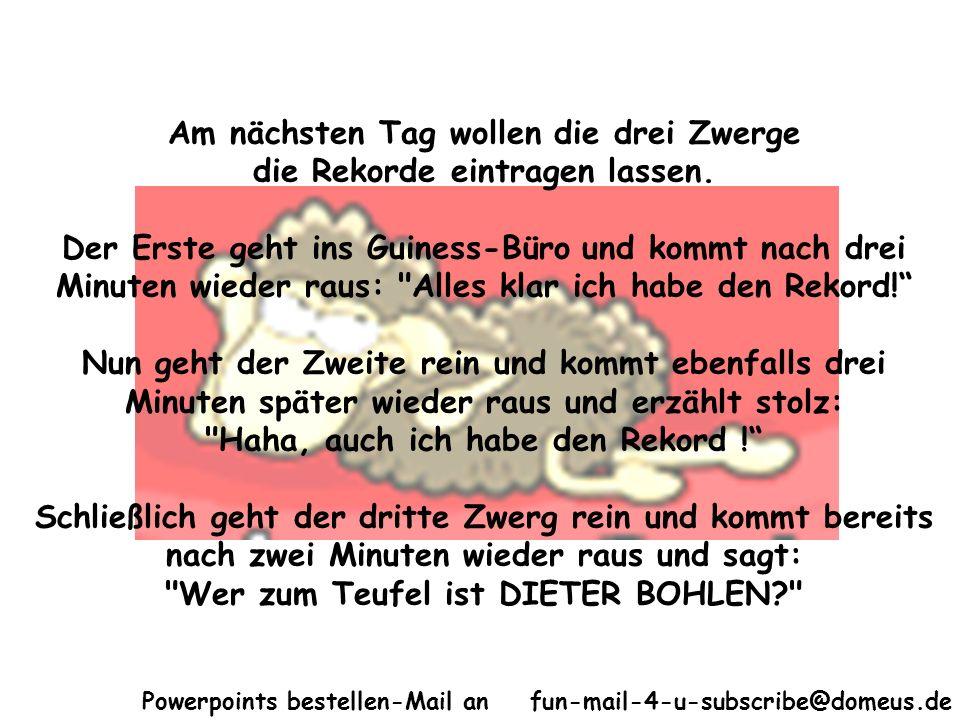 Powerpoints bestellen-Mail an fun-mail-4-u-subscribe@domeus.de Am nächsten Tag wollen die drei Zwerge die Rekorde eintragen lassen. Der Erste geht ins
