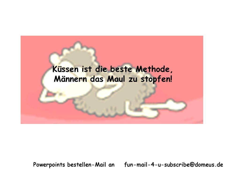 Powerpoints bestellen-Mail an fun-mail-4-u-subscribe@domeus.de Küssen ist die beste Methode, Männern das Maul zu stopfen!