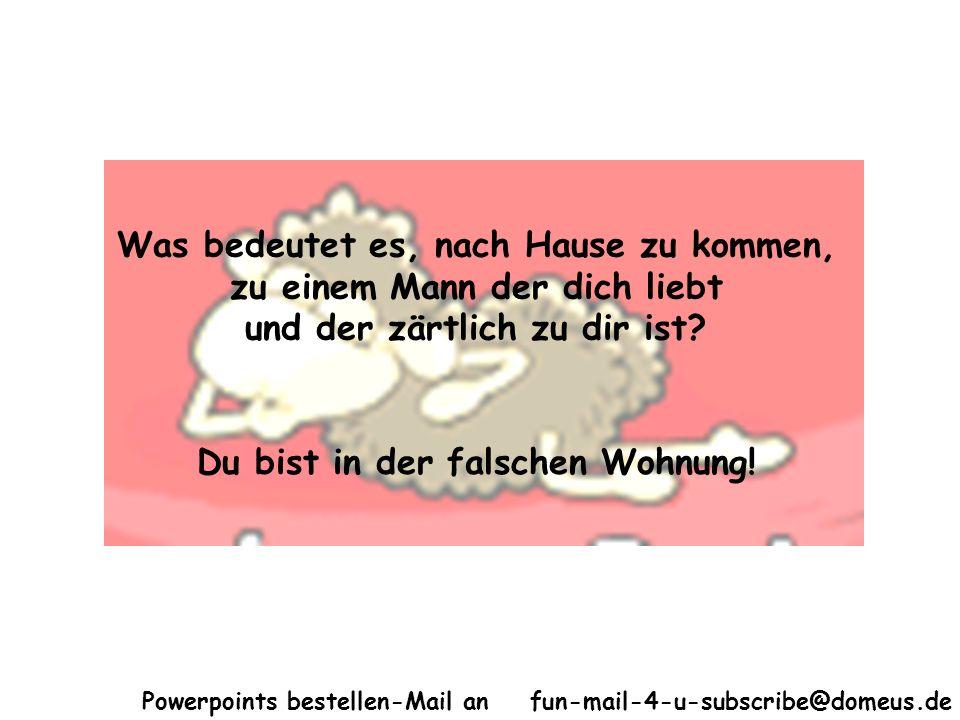 Powerpoints bestellen-Mail an fun-mail-4-u-subscribe@domeus.de Was bedeutet es, nach Hause zu kommen, zu einem Mann der dich liebt und der zärtlich zu