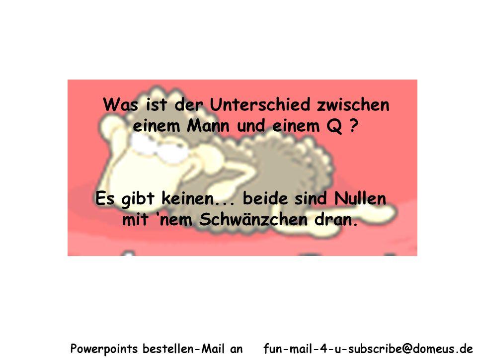 Powerpoints bestellen-Mail an fun-mail-4-u-subscribe@domeus.de Was ist der Unterschied zwischen einem Mann und einem Q ? Es gibt keinen... beide sind