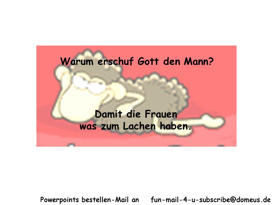 Powerpoints bestellen-Mail an fun-mail-4-u-subscribe@domeus.de Warum erschuf Gott den Mann? Damit die Frauen was zum Lachen haben.