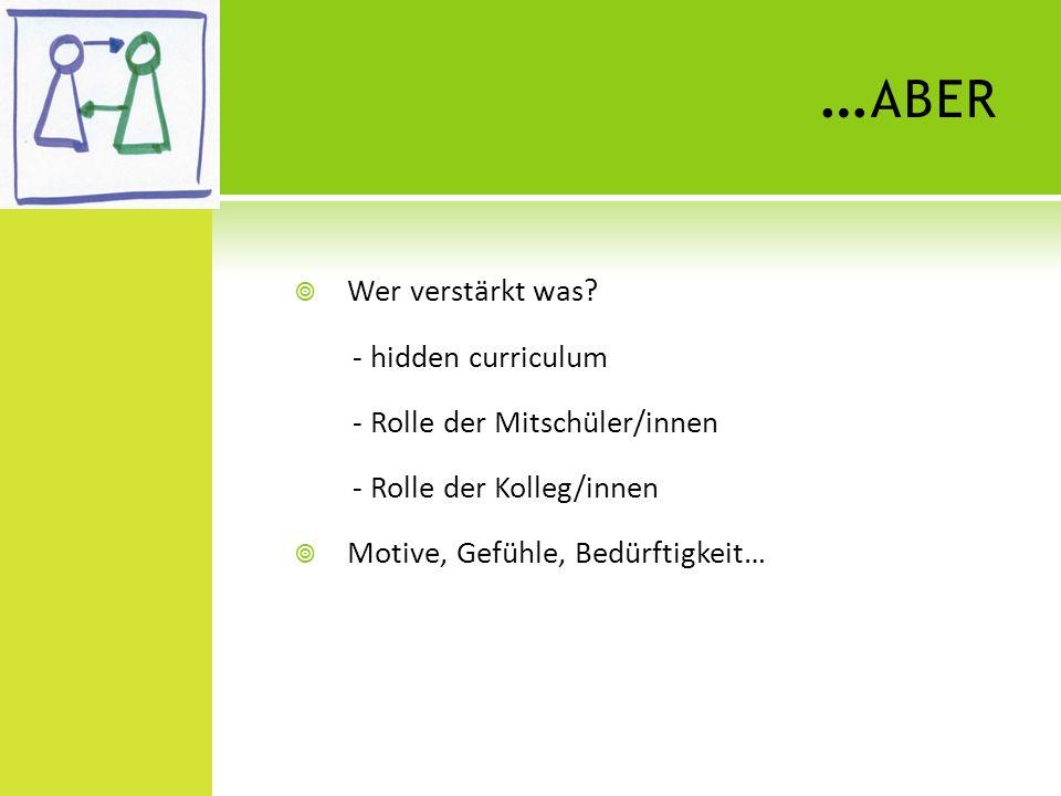 … ABER Wer verstärkt was? - hidden curriculum - Rolle der Mitschüler/innen - Rolle der Kolleg/innen Motive, Gefühle, Bedürftigkeit…