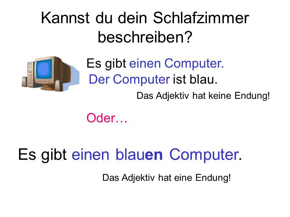 Maskulinum: Es gibt einen blau en Computer.Femininum: Es gibt eine blau e Tischlampe.