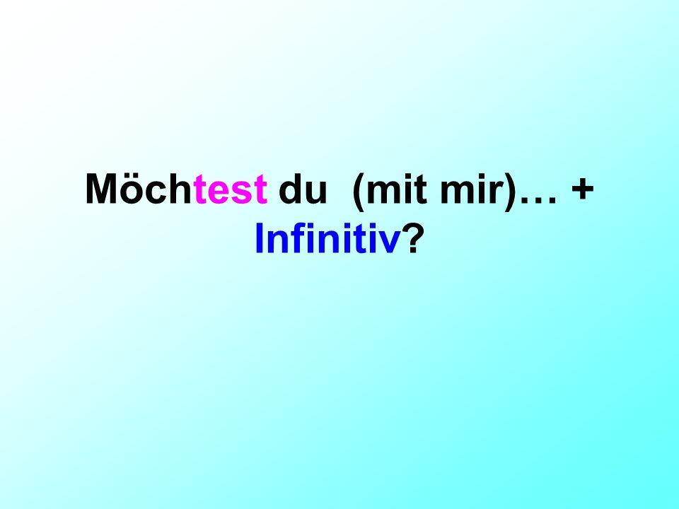 Möchtest du (mit mir)… + Infinitiv?