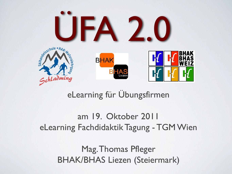 ÜFA 2.0 eLearning für Übungsfirmen am 19. Oktober 2011 eLearning Fachdidaktik Tagung - TGM Wien Mag. Thomas Pfleger BHAK/BHAS Liezen (Steiermark)