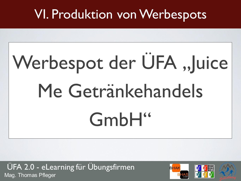 ÜFA 2.0 - eLearning für Übungsfirmen Mag. Thomas Pfleger Werbespot der ÜFA Juice Me Getränkehandels GmbH VI. Produktion von Werbespots