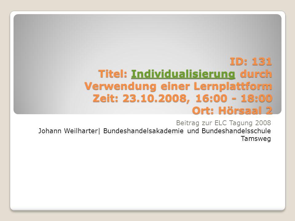 ID: 131 Titel: Individualisierung durch Verwendung einer Lernplattform Zeit: 23.10.2008, 16:00 - 18:00 Ort: Hörsaal 2 Individualisierung Beitrag zur ELC Tagung 2008 Johann Weilharter| Bundeshandelsakademie und Bundeshandelsschule Tamsweg