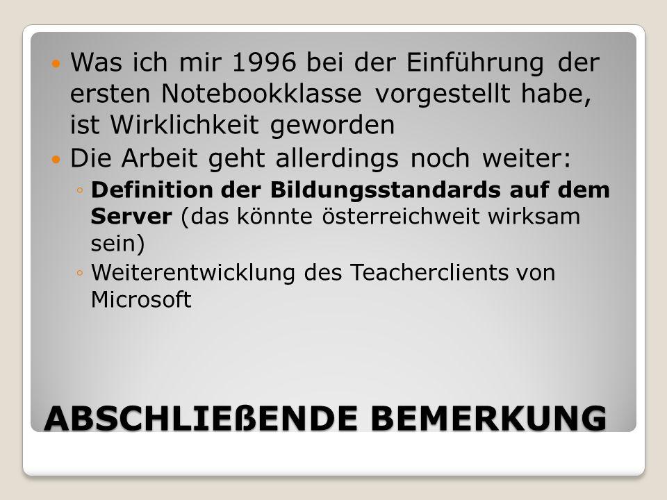 ABSCHLIEßENDE BEMERKUNG Was ich mir 1996 bei der Einführung der ersten Notebookklasse vorgestellt habe, ist Wirklichkeit geworden Die Arbeit geht allerdings noch weiter: Definition der Bildungsstandards auf dem Server (das könnte österreichweit wirksam sein) Weiterentwicklung des Teacherclients von Microsoft