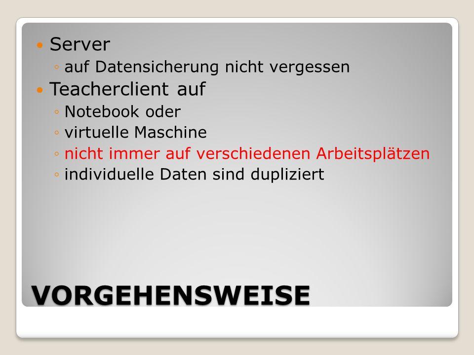 VORGEHENSWEISE Server auf Datensicherung nicht vergessen Teacherclient auf Notebook oder virtuelle Maschine nicht immer auf verschiedenen Arbeitsplätzen individuelle Daten sind dupliziert