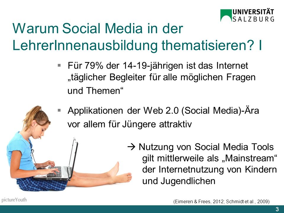 Für 79% der 14-19-jährigen ist das Internet täglicher Begleiter für alle möglichen Fragen und Themen Applikationen der Web 2.0 (Social Media)-Ära vor allem für Jüngere attraktiv Nutzung von Social Media Tools gilt mittlerweile als Mainstream der Internetnutzung von Kindern und Jugendlichen (Eimeren & Frees, 2012; Schmidt et al., 2009) 3 Warum Social Media in der LehrerInnenausbildung thematisieren.