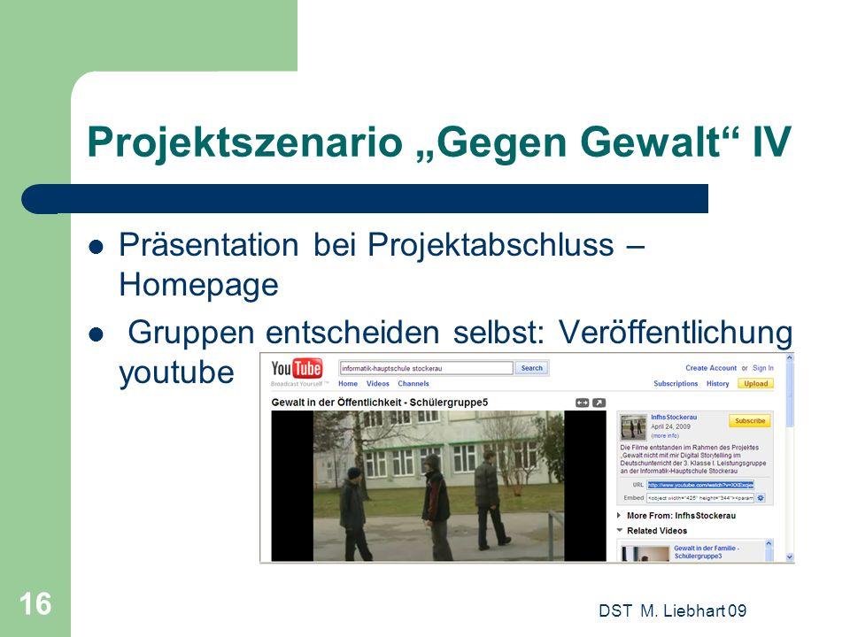 Projektszenario Gegen Gewalt IV Präsentation bei Projektabschluss – Homepage Gruppen entscheiden selbst: Veröffentlichung youtube DST M. Liebhart 09 1
