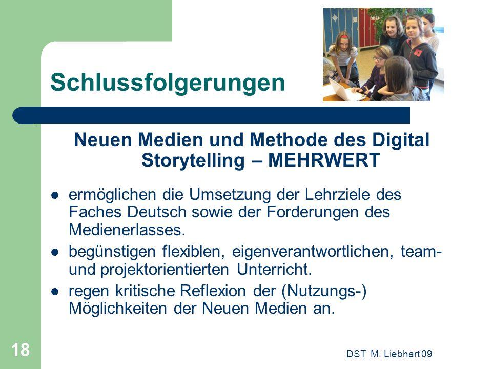 DST M. Liebhart 09 18 Schlussfolgerungen Neuen Medien und Methode des Digital Storytelling – MEHRWERT ermöglichen die Umsetzung der Lehrziele des Fach