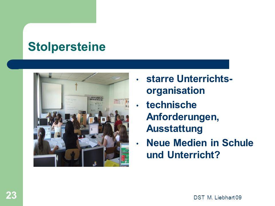 DST M. Liebhart 09 23 Stolpersteine starre Unterrichts- organisation technische Anforderungen, Ausstattung Neue Medien in Schule und Unterricht?