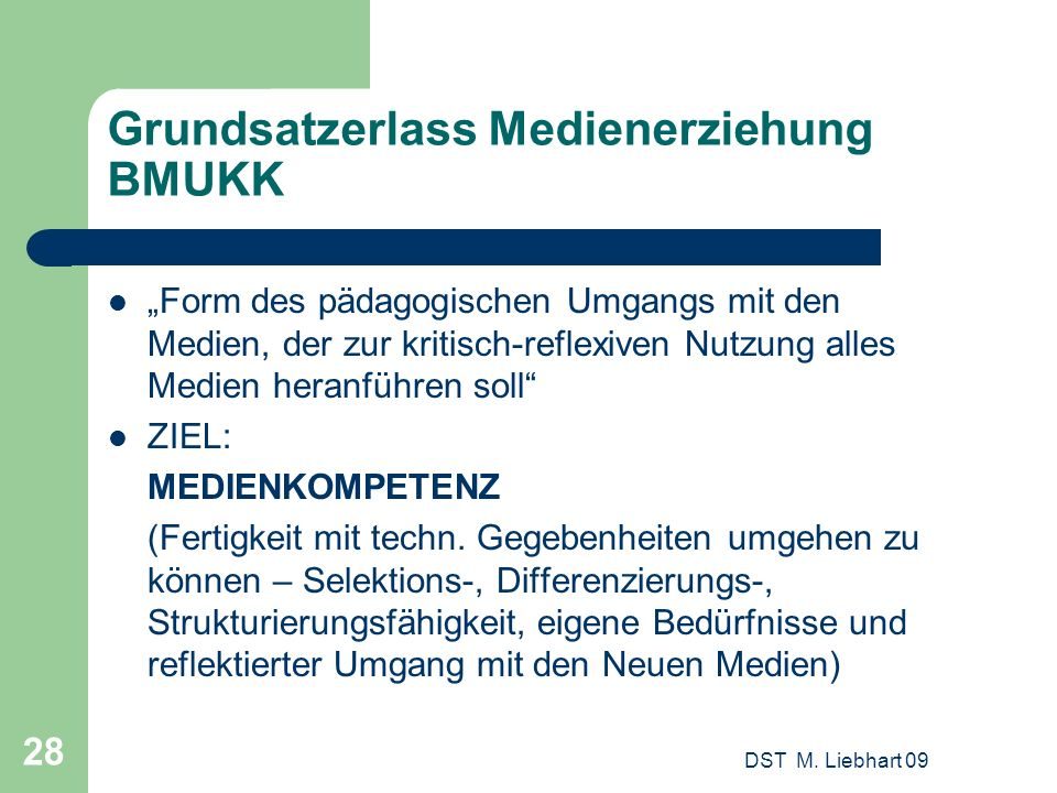 DST M. Liebhart 09 28 Grundsatzerlass Medienerziehung BMUKK Form des pädagogischen Umgangs mit den Medien, der zur kritisch-reflexiven Nutzung alles M