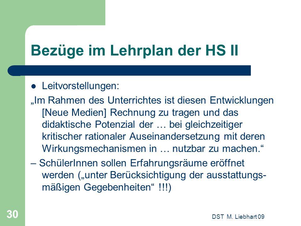 DST M. Liebhart 09 30 Bezüge im Lehrplan der HS II Leitvorstellungen: Im Rahmen des Unterrichtes ist diesen Entwicklungen [Neue Medien] Rechnung zu tr