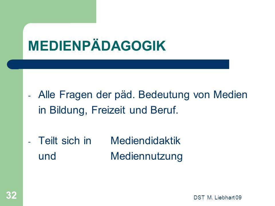DST M. Liebhart 09 32 MEDIENPÄDAGOGIK - Alle Fragen der päd. Bedeutung von Medien in Bildung, Freizeit und Beruf. - Teilt sich in Mediendidaktik und M