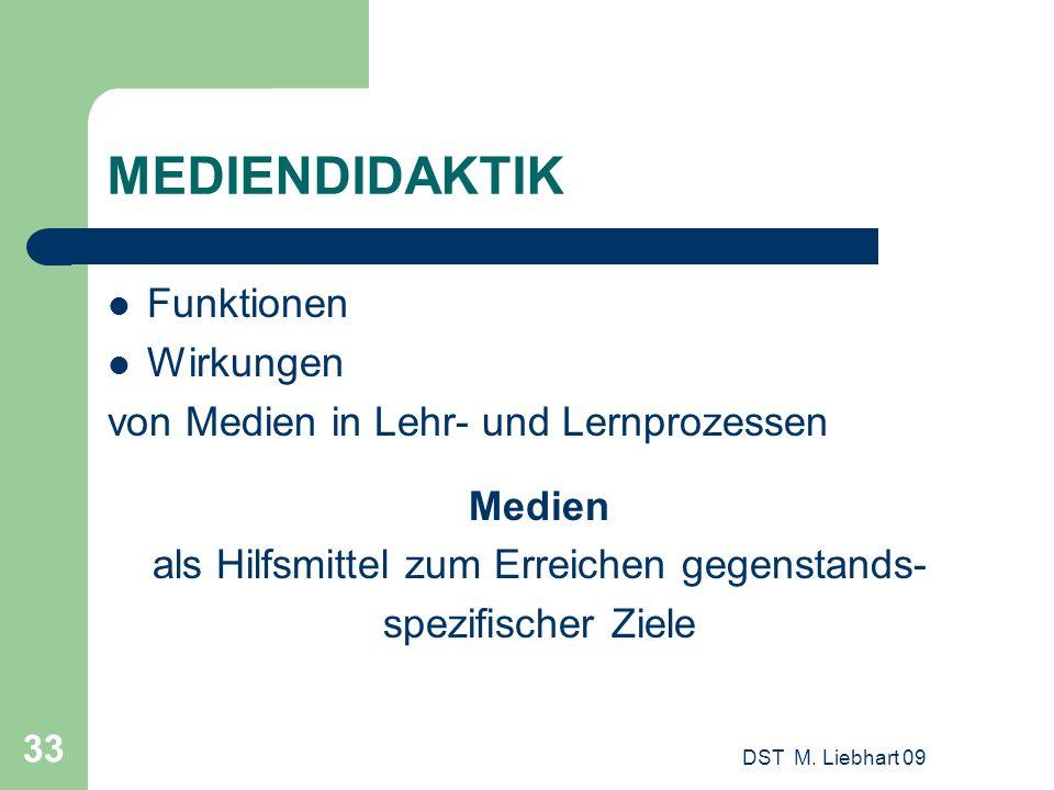 DST M. Liebhart 09 33 MEDIENDIDAKTIK Funktionen Wirkungen von Medien in Lehr- und Lernprozessen Medien als Hilfsmittel zum Erreichen gegenstands- spez