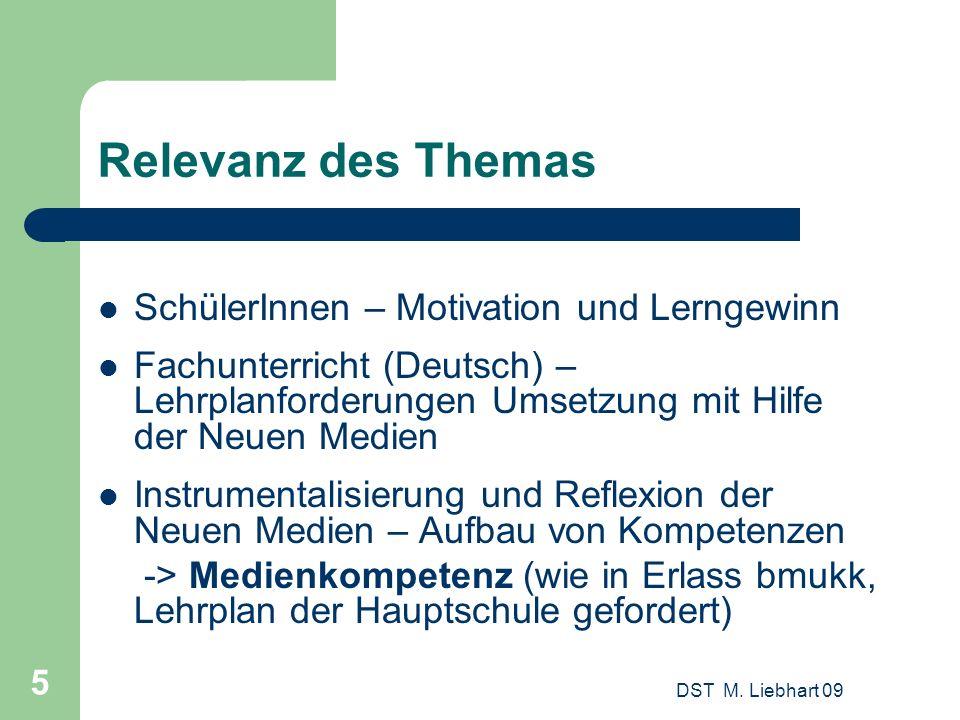 DST M. Liebhart 09 5 Relevanz des Themas SchülerInnen – Motivation und Lerngewinn Fachunterricht (Deutsch) – Lehrplanforderungen Umsetzung mit Hilfe d