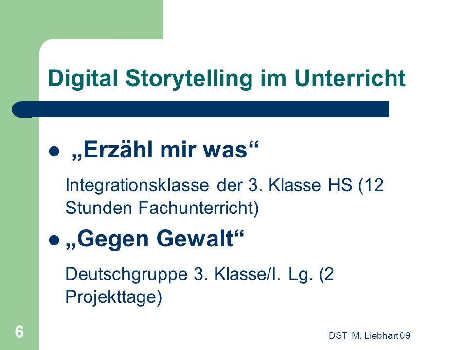 DST M. Liebhart 09 6 Digital Storytelling im Unterricht Erzähl mir was Integrationsklasse der 3. Klasse HS (12 Stunden Fachunterricht) Gegen Gewalt De