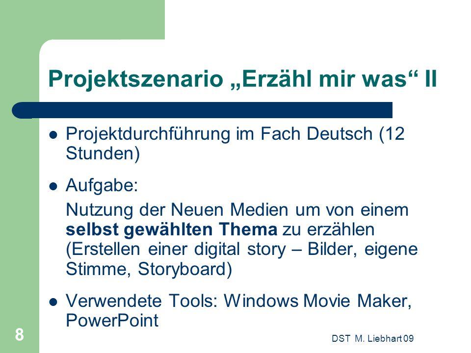 DST M. Liebhart 09 8 Projektszenario Erzähl mir was II Projektdurchführung im Fach Deutsch (12 Stunden) Aufgabe: Nutzung der Neuen Medien um von einem