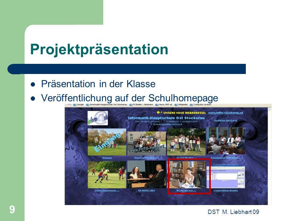 DST M. Liebhart 09 9 Projektpräsentation Präsentation in der Klasse Veröffentlichung auf der Schulhomepage