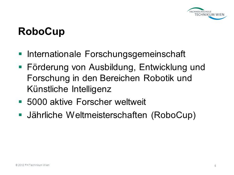 RoboCup Internationale Forschungsgemeinschaft Förderung von Ausbildung, Entwicklung und Forschung in den Bereichen Robotik und Künstliche Intelligenz 5000 aktive Forscher weltweit Jährliche Weltmeisterschaften (RoboCup) 5 © 2012 FH Technikum Wien