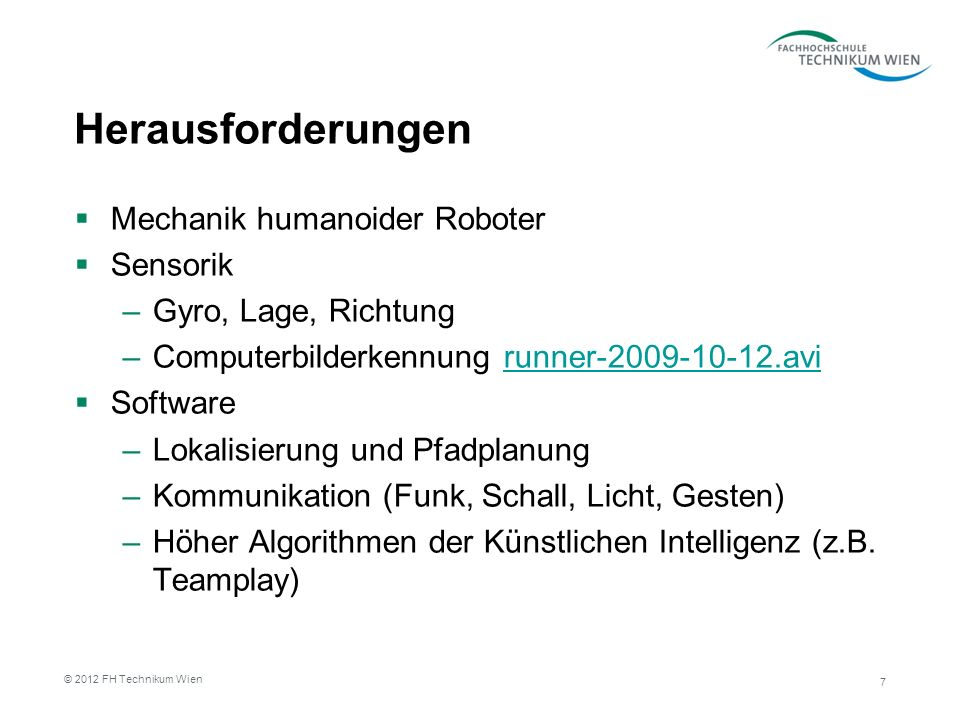 Herausforderungen Mechanik humanoider Roboter Sensorik –Gyro, Lage, Richtung –Computerbilderkennung runner-2009-10-12.avirunner-2009-10-12.avi Software –Lokalisierung und Pfadplanung –Kommunikation (Funk, Schall, Licht, Gesten) –Höher Algorithmen der Künstlichen Intelligenz (z.B.