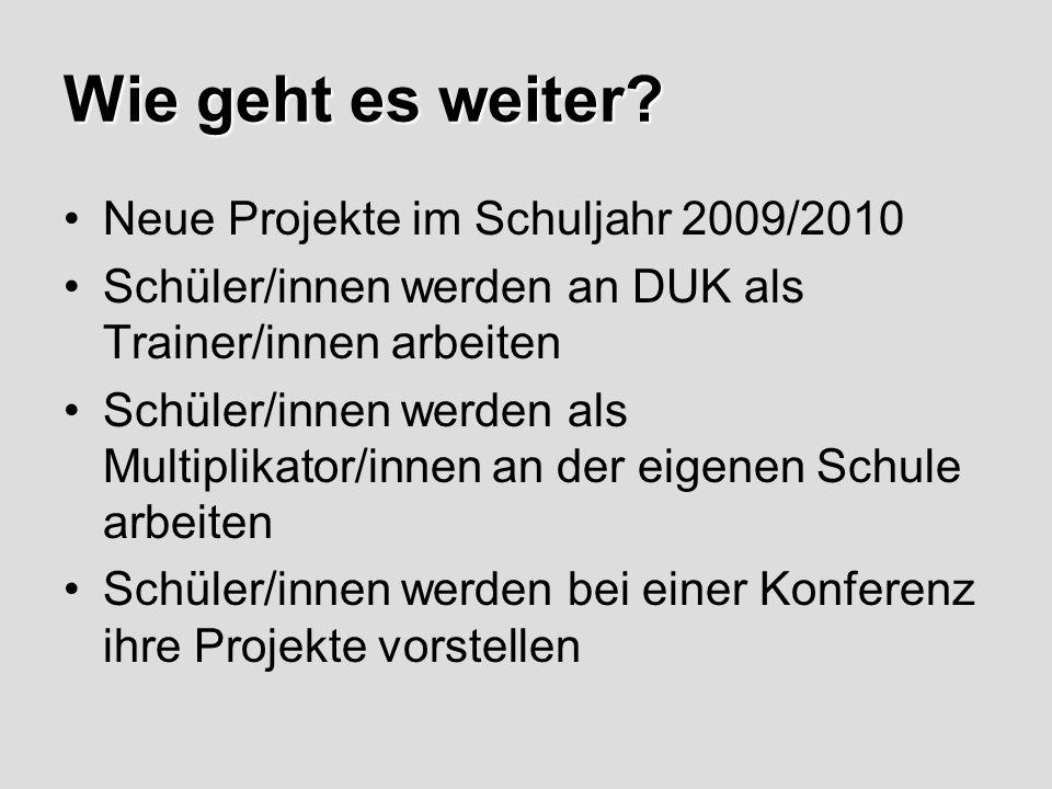 Wie geht es weiter? Neue Projekte im Schuljahr 2009/2010 Schüler/innen werden an DUK als Trainer/innen arbeiten Schüler/innen werden als Multiplikator