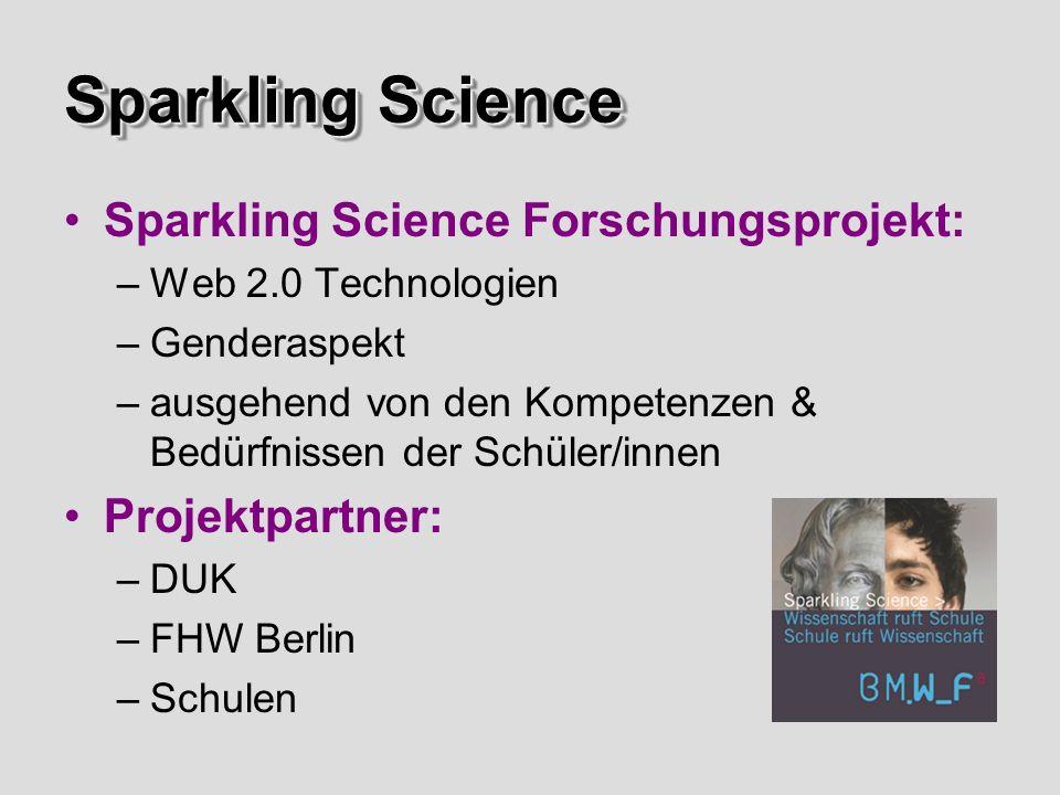 Sparkling Science Sparkling Science Forschungsprojekt: –Web 2.0 Technologien –Genderaspekt –ausgehend von den Kompetenzen & Bedürfnissen der Schüler/innen Projektpartner: –DUK –FHW Berlin –Schulen