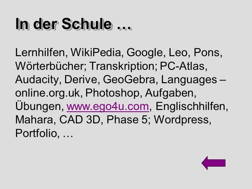 Lernhilfen, WikiPedia, Google, Leo, Pons, Wörterbücher; Transkription; PC-Atlas, Audacity, Derive, GeoGebra, Languages – online.org.uk, Photoshop, Aufgaben, Übungen, www.ego4u.com, Englischhilfen, Mahara, CAD 3D, Phase 5; Wordpress, Portfolio, …www.ego4u.com In der Schule… In der Schule …