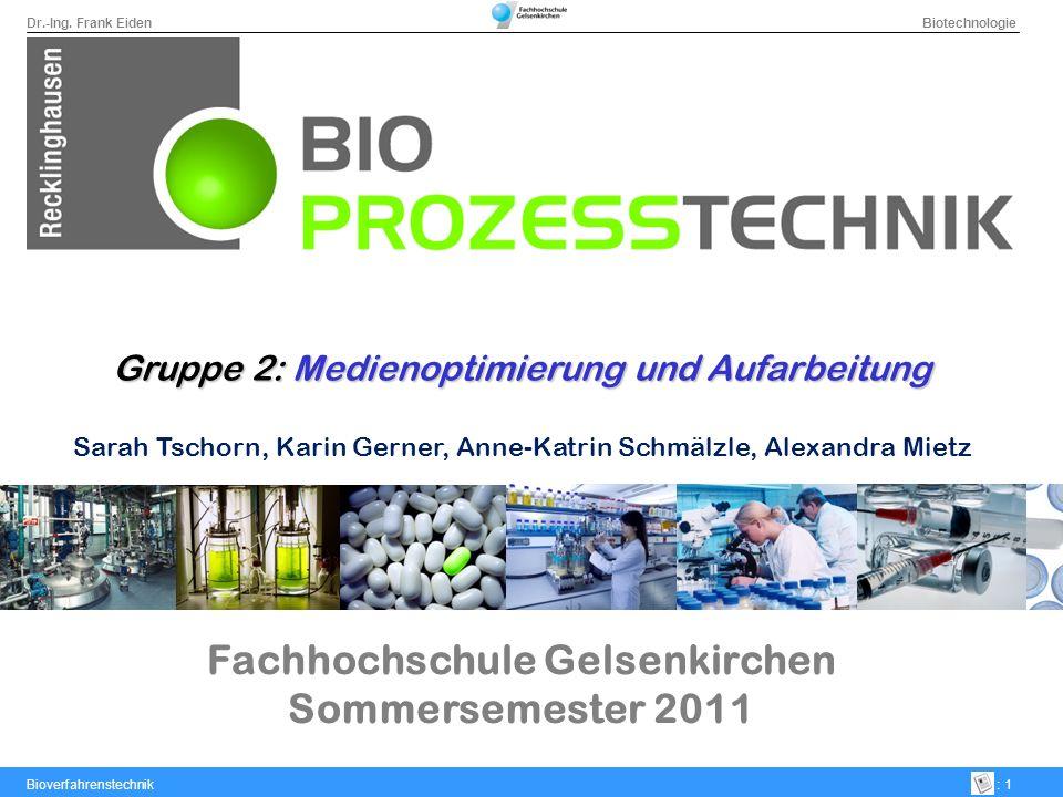 Dr.-Ing. Frank Eiden Biotechnologie Bioverfahrenstechnik: 1 Fachhochschule Gelsenkirchen Sommersemester 2011 Gruppe 2: Medienoptimierung und Aufarbeit