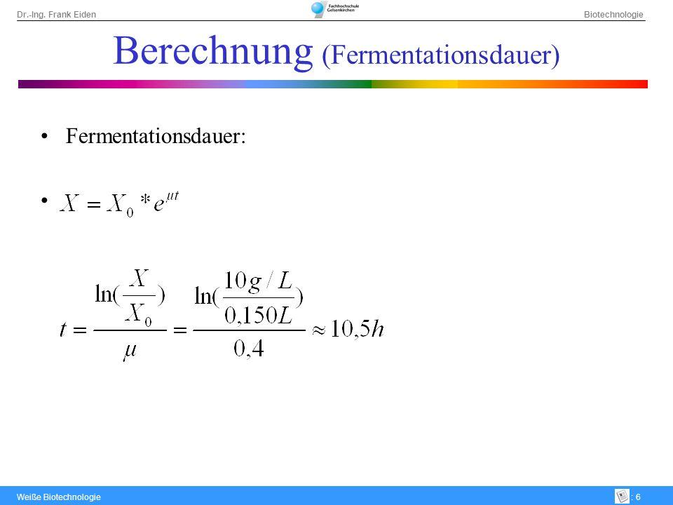 Dr.-Ing. Frank Eiden Biotechnologie Weiße Biotechnologie: 6 Berechnung (Fermentationsdauer) Fermentationsdauer: