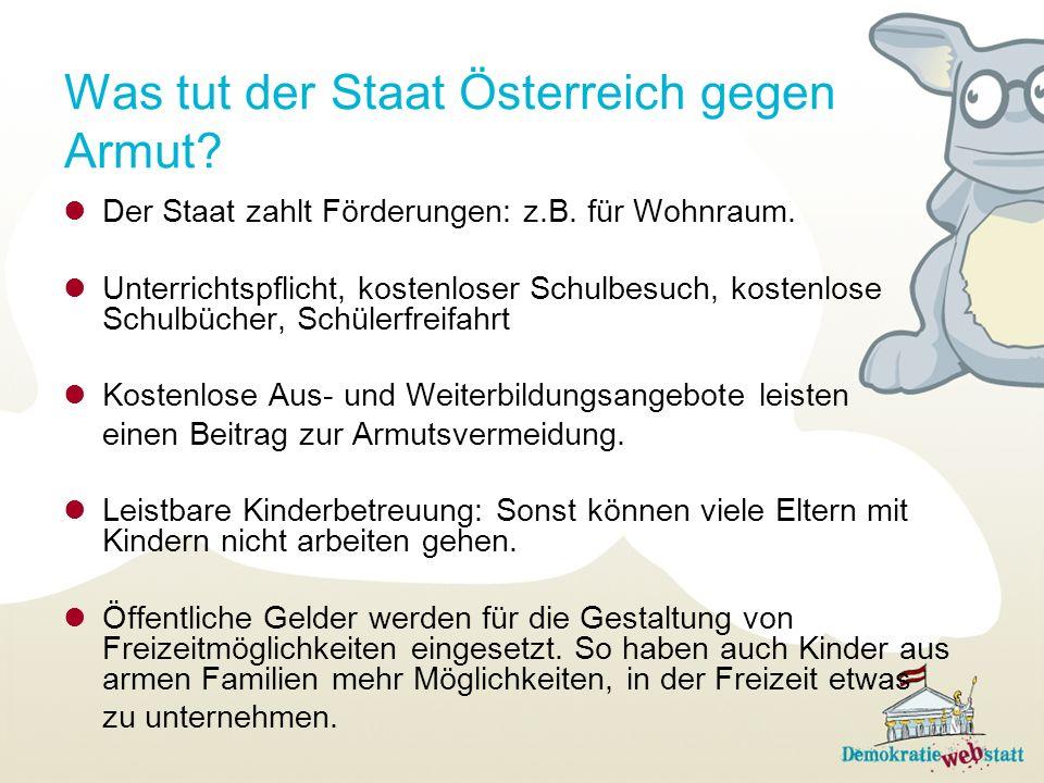 Was tut der Staat Österreich gegen Armut? Der Staat zahlt Förderungen: z.B. für Wohnraum. Unterrichtspflicht, kostenloser Schulbesuch, kostenlose Schu