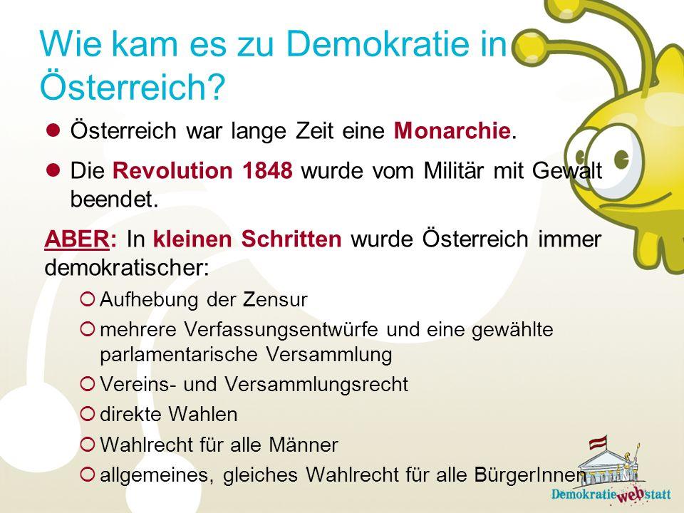 Wie kam es zu Demokratie in Österreich? Österreich war lange Zeit eine Monarchie. Die Revolution 1848 wurde vom Militär mit Gewalt beendet. ABER: In k