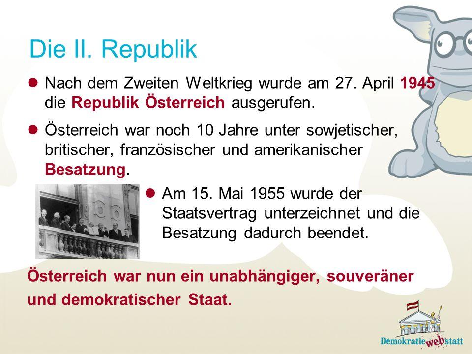 Die II. Republik Nach dem Zweiten Weltkrieg wurde am 27. April 1945 die Republik Österreich ausgerufen. Österreich war noch 10 Jahre unter sowjetische