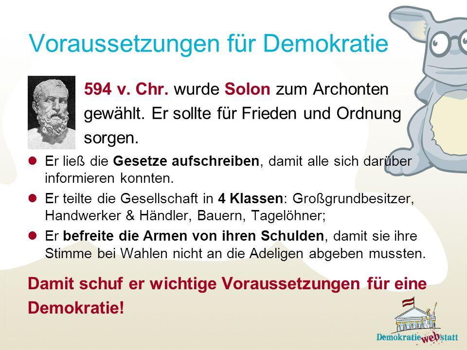 Voraussetzungen für Demokratie 594 v. Chr. wurde Solon zum Archonten gewählt. Er sollte für Frieden und Ordnung sorgen. Er ließ die Gesetze aufschreib