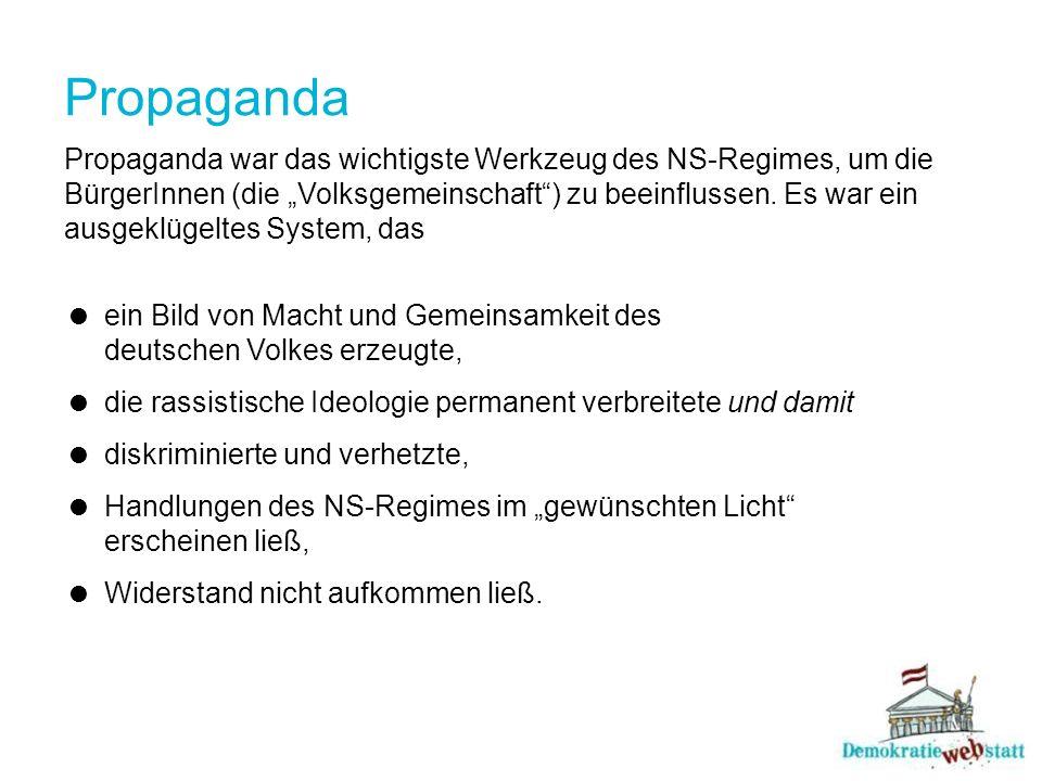 Propaganda Propaganda war das wichtigste Werkzeug des NS-Regimes, um die BürgerInnen (die Volksgemeinschaft) zu beeinflussen. Es war ein ausgeklügelte