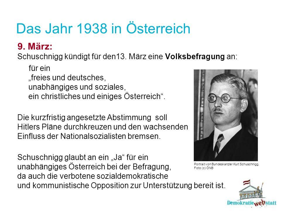 Das Jahr 1938 in Österreich 9. März: Schuschnigg kündigt für den13. März eine Volksbefragung an: für ein freies und deutsches, unabhängiges und sozial