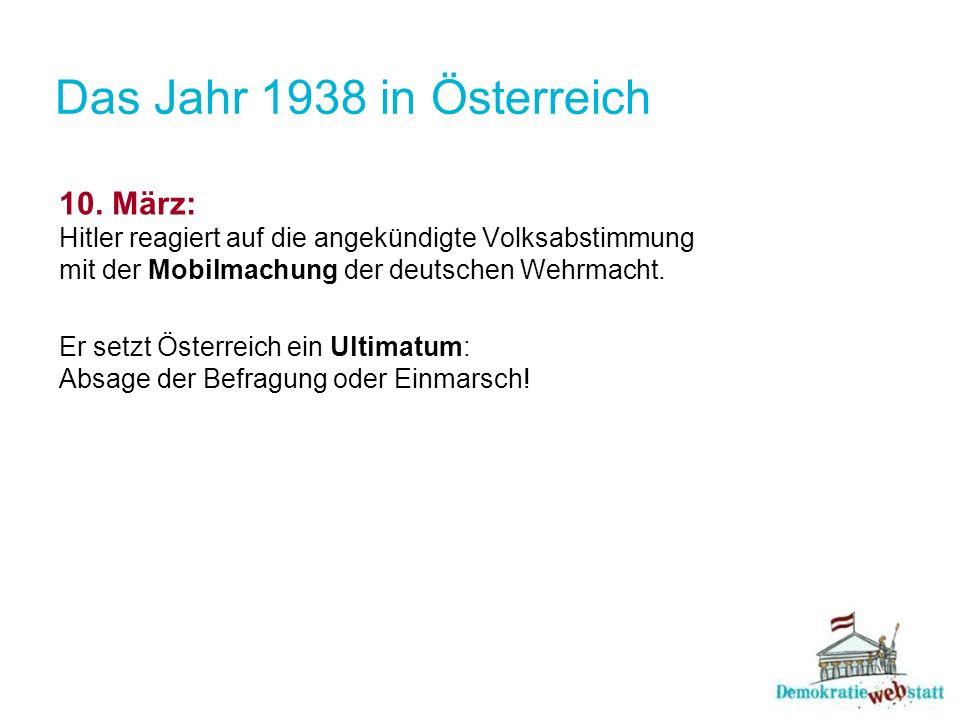 Das Jahr 1938 in Österreich 10. März: Hitler reagiert auf die angekündigte Volksabstimmung mit der Mobilmachung der deutschen Wehrmacht. Er setzt Öste