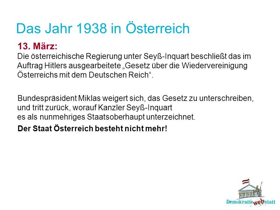 Das Jahr 1938 in Österreich 13. März: Die österreichische Regierung unter Seyß-Inquart beschließt das im Auftrag Hitlers ausgearbeitete Gesetz über di