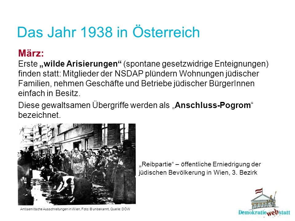 Das Jahr 1938 in Österreich März: Erste wilde Arisierungen (spontane gesetzwidrige Enteignungen) finden statt: Mitglieder der NSDAP plündern Wohnungen