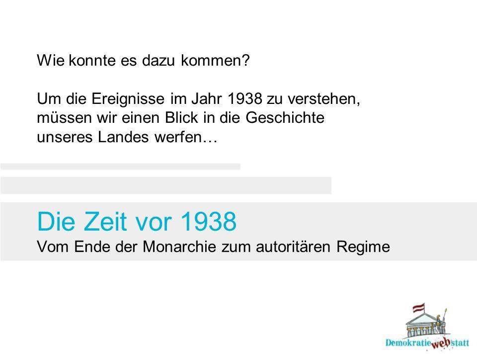 Die Zeit vor 1938 Vom Ende der Monarchie zum autoritären Regime Wie konnte es dazu kommen? Um die Ereignisse im Jahr 1938 zu verstehen, müssen wir ein