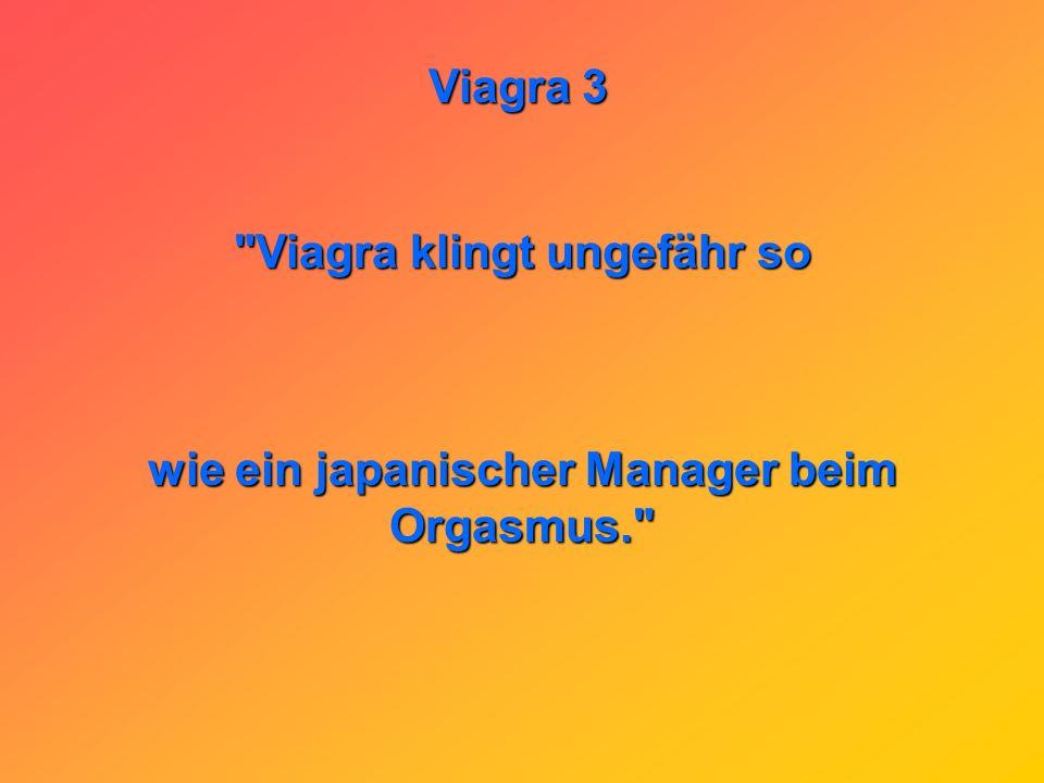 Viagra 3 Viagra klingt ungefähr so wie ein japanischer Manager beim Orgasmus.