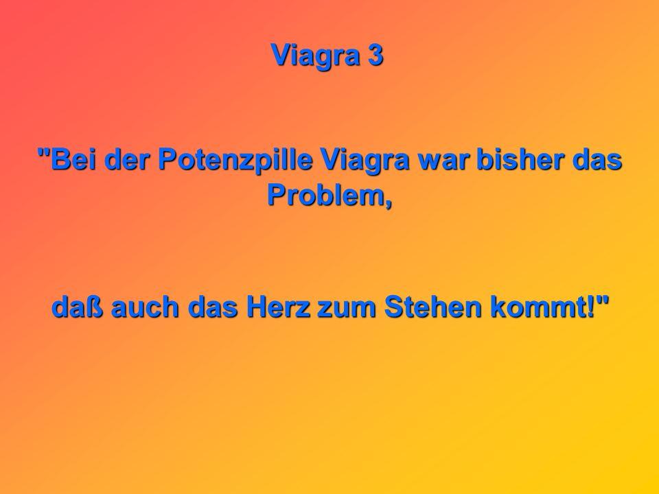 Viagra 3 Bei der Potenzpille Viagra war bisher das Problem, daß auch das Herz zum Stehen kommt!
