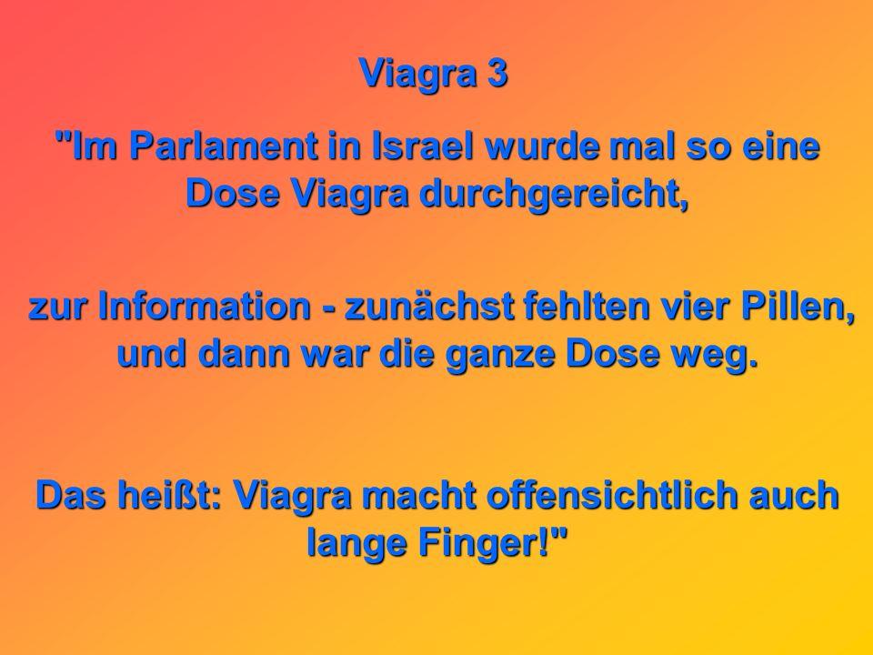 Viagra 3 Im Parlament in Israel wurde mal so eine Dose Viagra durchgereicht, zur Information - zunächst fehlten vier Pillen, zur Information - zunächst fehlten vier Pillen, und dann war die ganze Dose weg.