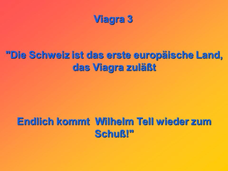 Viagra 3 Die Schweiz ist das erste europäische Land, das Viagra zuläßt Endlich kommt Wilhelm Tell wieder zum Schuß!