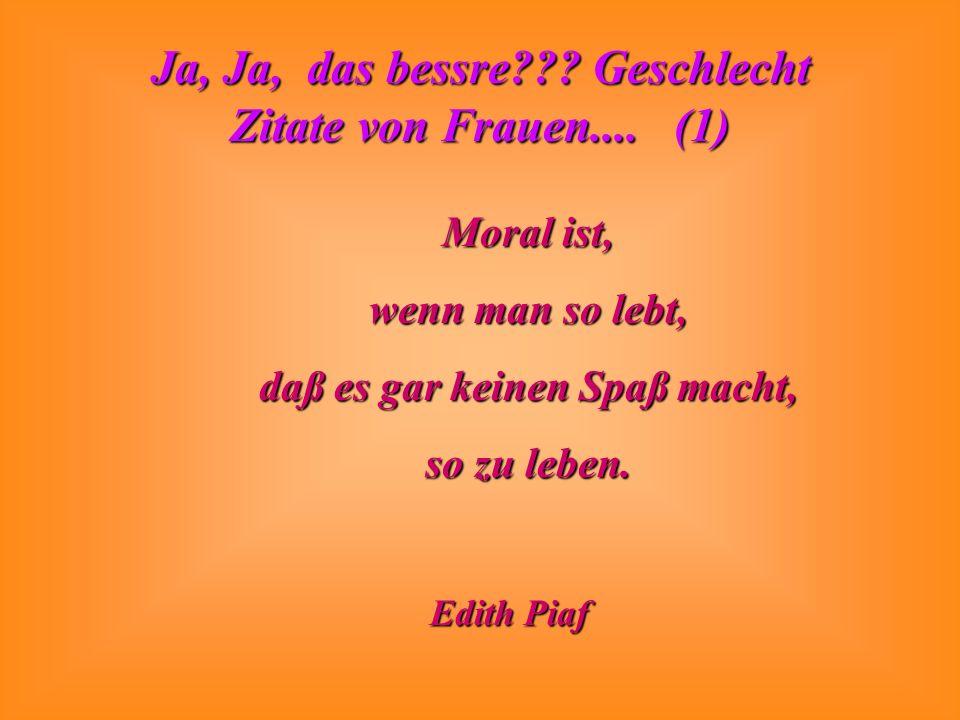 Ja, Ja, das bessre??? Geschlecht Zitate von Frauen.... (1) Moral ist, wenn man so lebt, daß es gar keinen Spaß macht, so zu leben. Edith Piaf